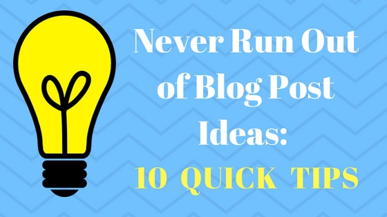 Never Run Out of Blog Post Ideas 10 Quick Tips